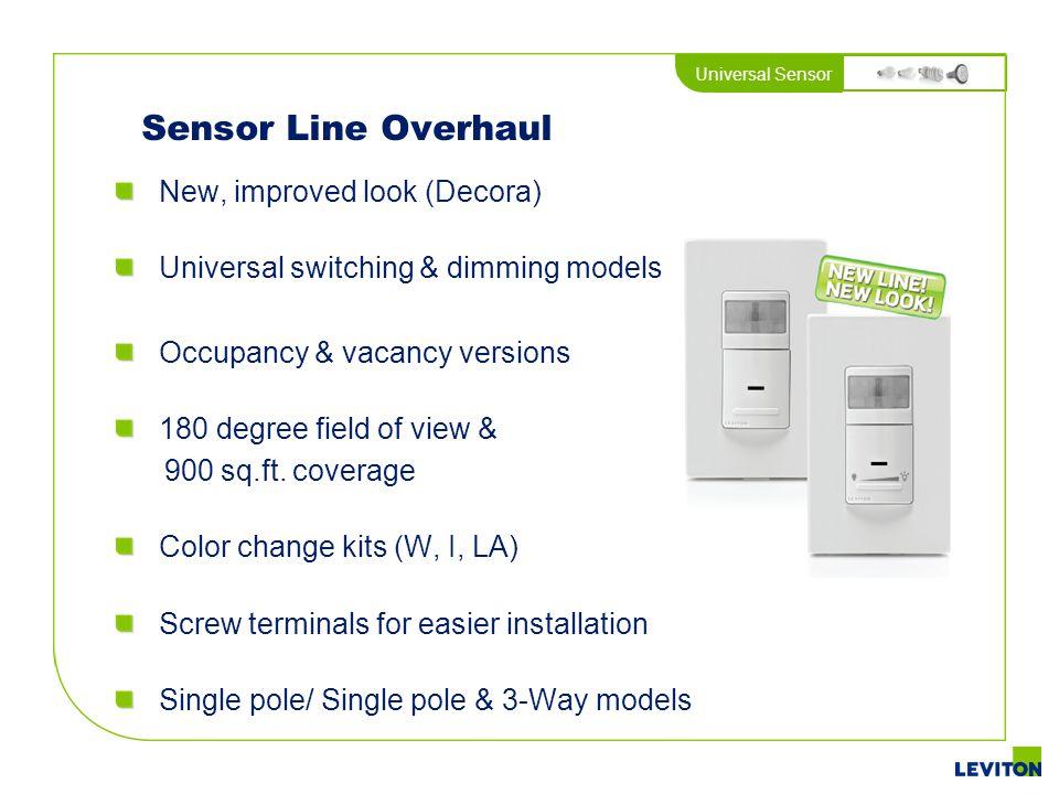 Universal Sensor Sensor Line Overhaul New, improved look (Decora) Universal switching & dimming models Occupancy & vacancy versions 180 degree field o