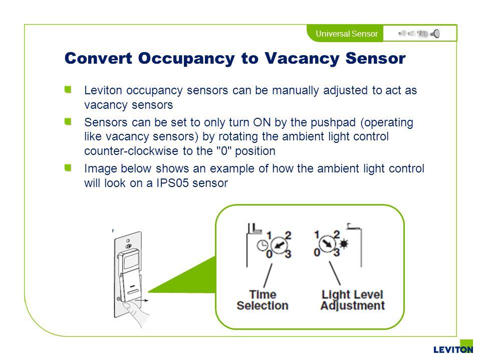 Universal Sensor Convert Occupancy to Vacancy Sensor Leviton occupancy sensors can be manually adjusted to act as vacancy sensors Sensors can be set t