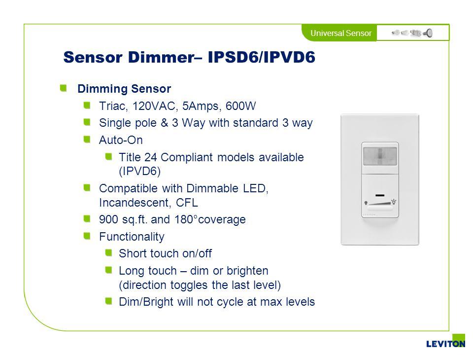 Universal Sensor Sensor Dimmer– IPSD6/IPVD6 Dimming Sensor Triac, 120VAC, 5Amps, 600W Single pole & 3 Way with standard 3 way Auto-On Title 24 Complia