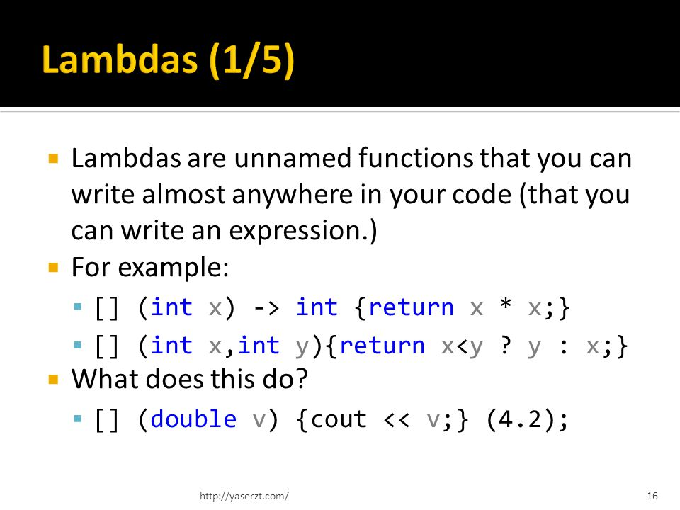 Lambdas are unnamed functions that you can write almost anywhere in your code (that you can write an expression.) For example: [] (int x) -> int {retu