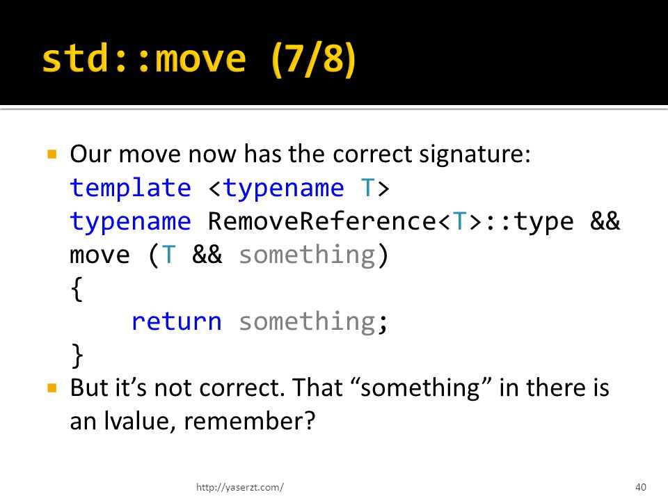 Our move now has the correct signature: template typename RemoveReference ::type && move (T && something) { return something; } But its not correct.
