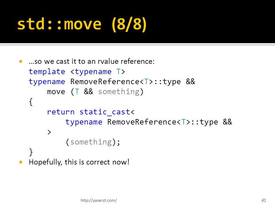 …so we cast it to an rvalue reference: template typename RemoveReference ::type && move (T && something) { return static_cast ::type && > (something); } Hopefully, this is correct now.