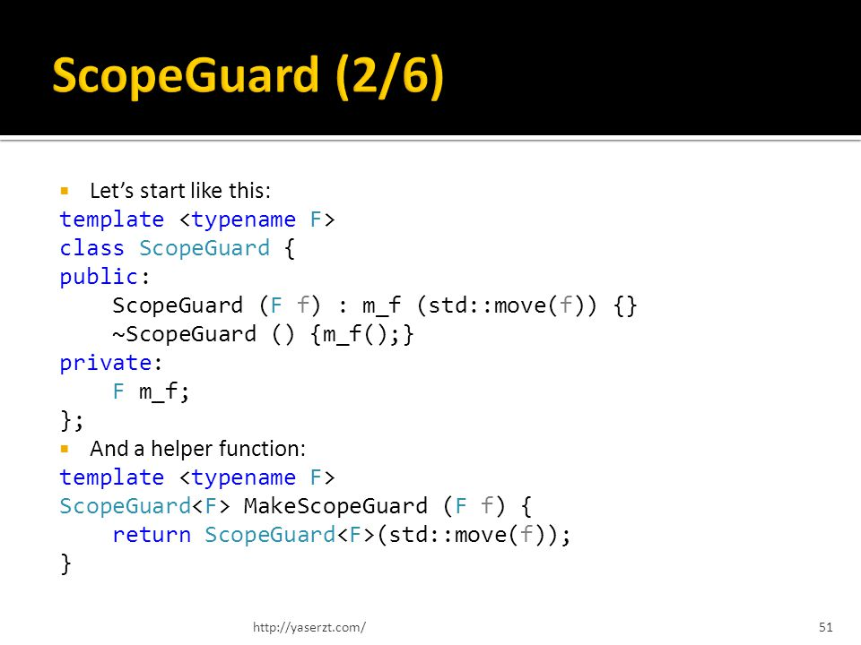 Lets start like this: template class ScopeGuard { public: ScopeGuard (F f) : m_f (std::move(f)) {} ~ScopeGuard () {m_f();} private: F m_f; }; And a helper function: template ScopeGuard MakeScopeGuard (F f) { return ScopeGuard (std::move(f)); } http://yaserzt.com/51