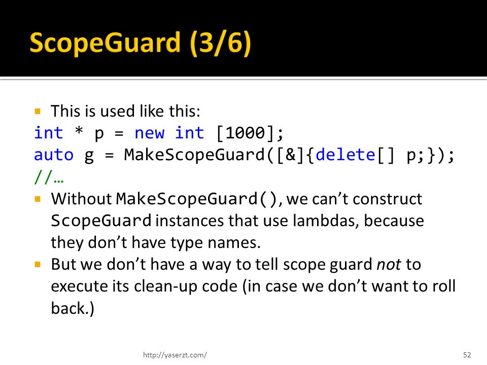 This is used like this: int * p = new int [1000]; auto g = MakeScopeGuard([&]{delete[] p;}); //… Without MakeScopeGuard(), we cant construct ScopeGuard instances that use lambdas, because they dont have type names.
