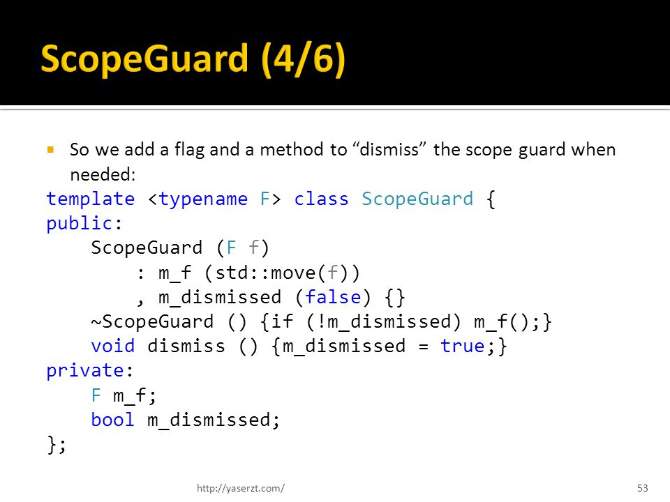 So we add a flag and a method to dismiss the scope guard when needed: template class ScopeGuard { public: ScopeGuard (F f) : m_f (std::move(f)), m_dismissed (false) {} ~ScopeGuard () {if (!m_dismissed) m_f();} void dismiss () {m_dismissed = true;} private: F m_f; bool m_dismissed; }; http://yaserzt.com/53