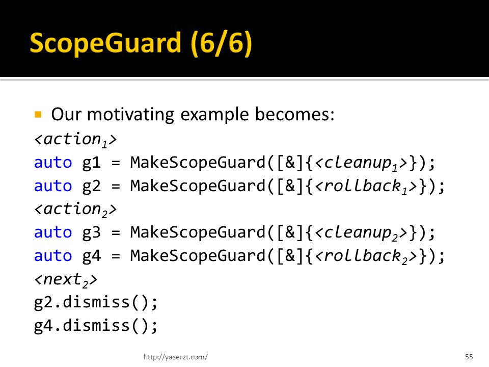 Our motivating example becomes: auto g1 = MakeScopeGuard([&]{ }); auto g2 = MakeScopeGuard([&]{ }); auto g3 = MakeScopeGuard([&]{ }); auto g4 = MakeScopeGuard([&]{ }); g2.dismiss(); g4.dismiss(); http://yaserzt.com/55