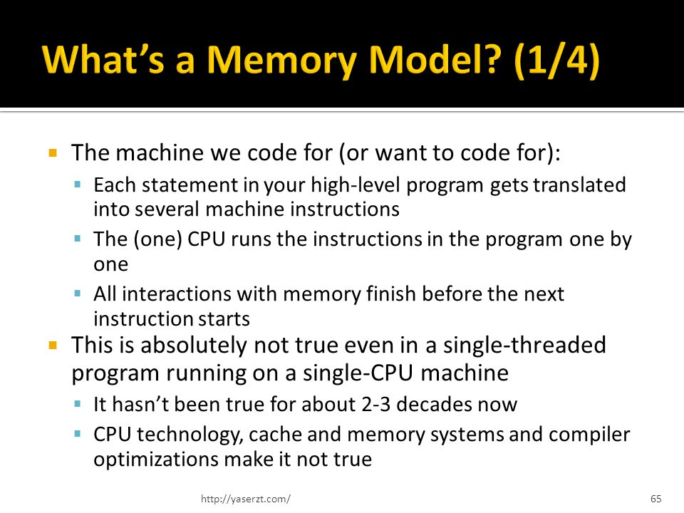 The machine we code for (or want to code for): Each statement in your high-level program gets translated into several machine instructions The (one) CPU runs the instructions in the program one by one All interactions with memory finish before the next instruction starts This is absolutely not true even in a single-threaded program running on a single-CPU machine It hasnt been true for about 2-3 decades now CPU technology, cache and memory systems and compiler optimizations make it not true http://yaserzt.com/65