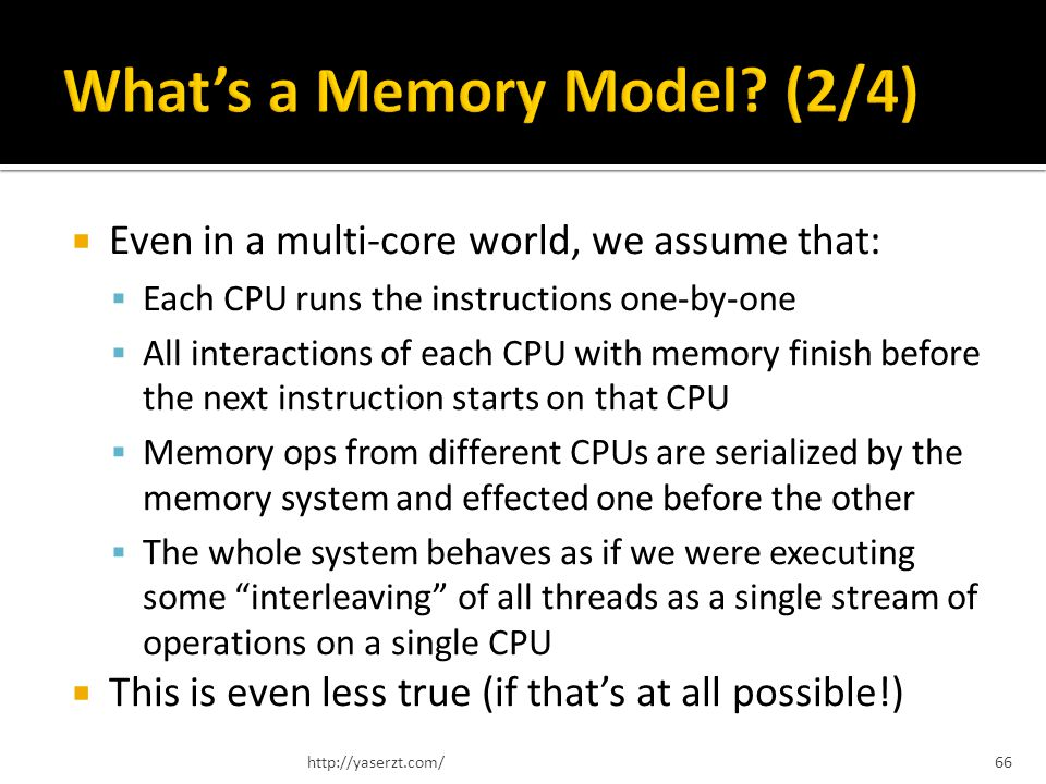Even in a multi-core world, we assume that: Each CPU runs the instructions one-by-one All interactions of each CPU with memory finish before the next instruction starts on that CPU Memory ops from different CPUs are serialized by the memory system and effected one before the other The whole system behaves as if we were executing some interleaving of all threads as a single stream of operations on a single CPU This is even less true (if thats at all possible!) http://yaserzt.com/66
