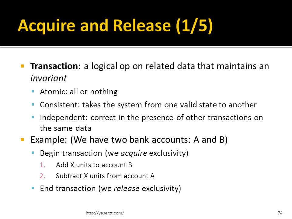Transaction: a logical op on related data that maintains an invariant Atomic: all or nothing Consistent: takes the system from one valid state to another Independent: correct in the presence of other transactions on the same data Example: (We have two bank accounts: A and B) Begin transaction (we acquire exclusivity) 1.Add X units to account B 2.Subtract X units from account A End transaction (we release exclusivity) http://yaserzt.com/74