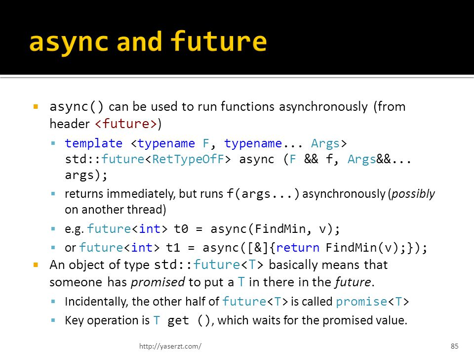async() can be used to run functions asynchronously (from header ) template std::future async (F && f, Args&&...