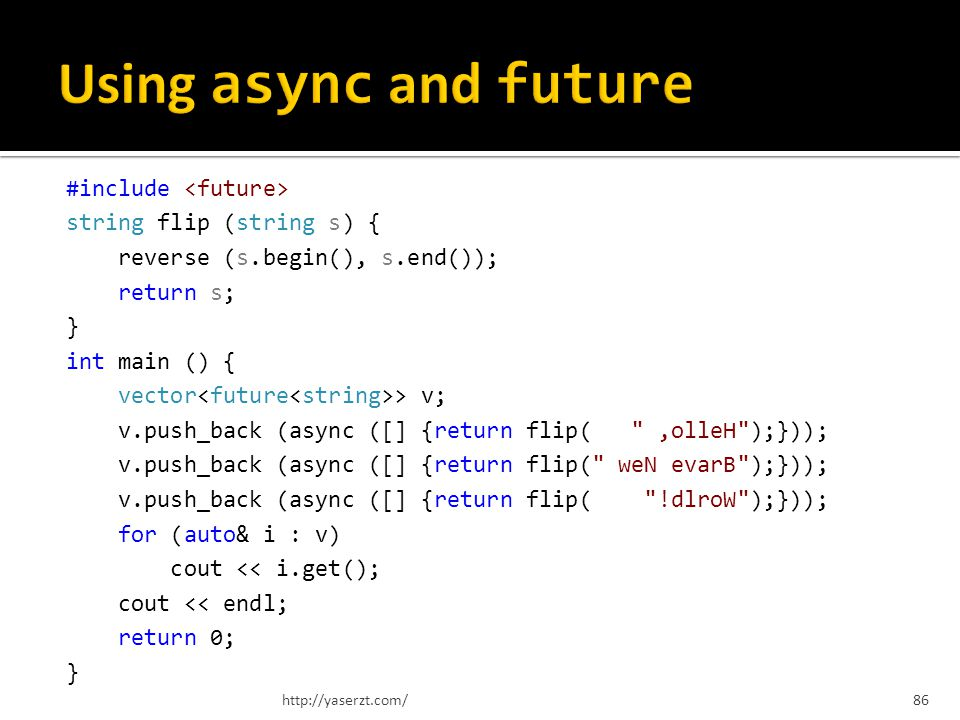 #include string flip (string s) { reverse (s.begin(), s.end()); return s; } int main () { vector > v; v.push_back (async ([] {return flip( ,olleH );})); v.push_back (async ([] {return flip( weN evarB );})); v.push_back (async ([] {return flip( !dlroW );})); for (auto& i : v) cout << i.get(); cout << endl; return 0; } http://yaserzt.com/86