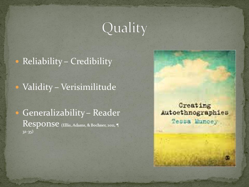 Reliability – Credibility Validity – Verisimilitude Generalizability – Reader Response (Ellis, Adams, & Bochner, 2011, ¶ 32-35)