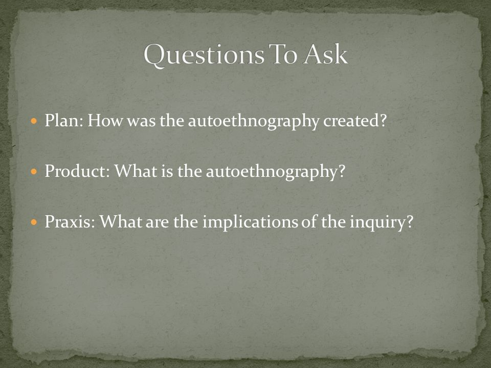 Plan: How was the autoethnography created? Product: What is the autoethnography? Praxis: What are the implications of the inquiry?