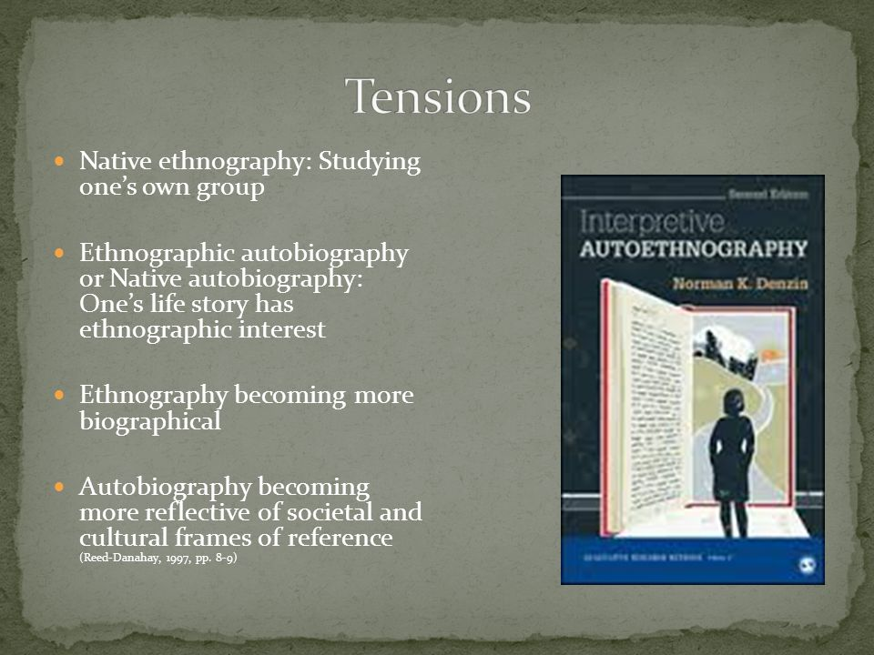 Native ethnography: Studying ones own group Ethnographic autobiography or Native autobiography: Ones life story has ethnographic interest Ethnography