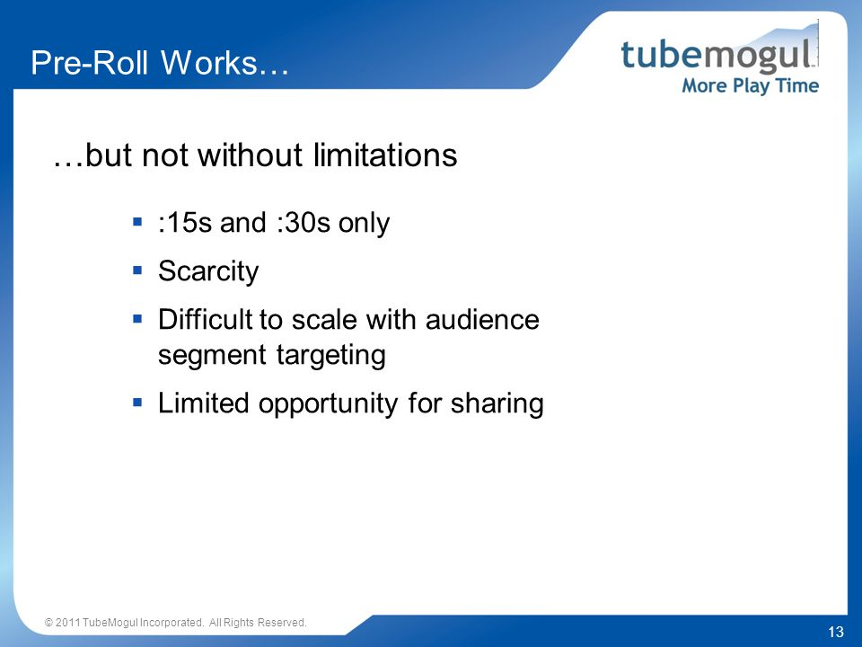 13 …but not without limitations :15s and :30s only Scarcity Difficult to scale with audience segment targeting Limited opportunity for sharing © 2011 TubeMogul Incorporated.