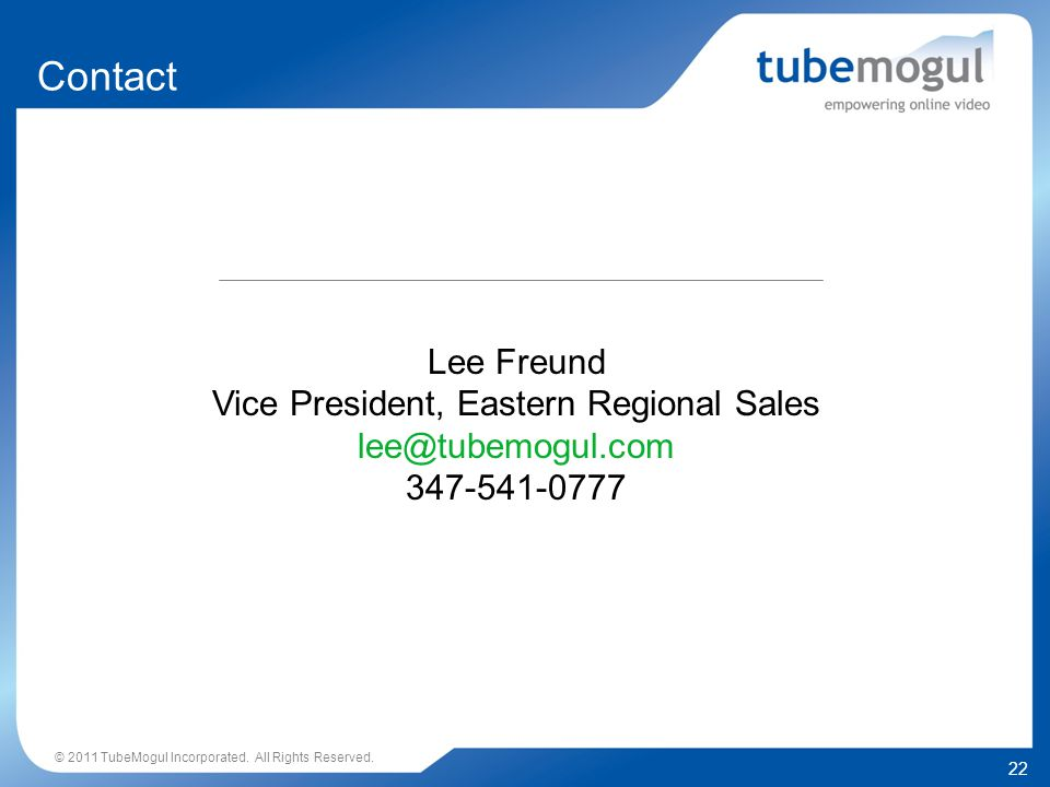 22 © 2011 TubeMogul Incorporated. All Rights Reserved. Contact Lee Freund Vice President, Eastern Regional Sales lee@tubemogul.com 347-541-0777