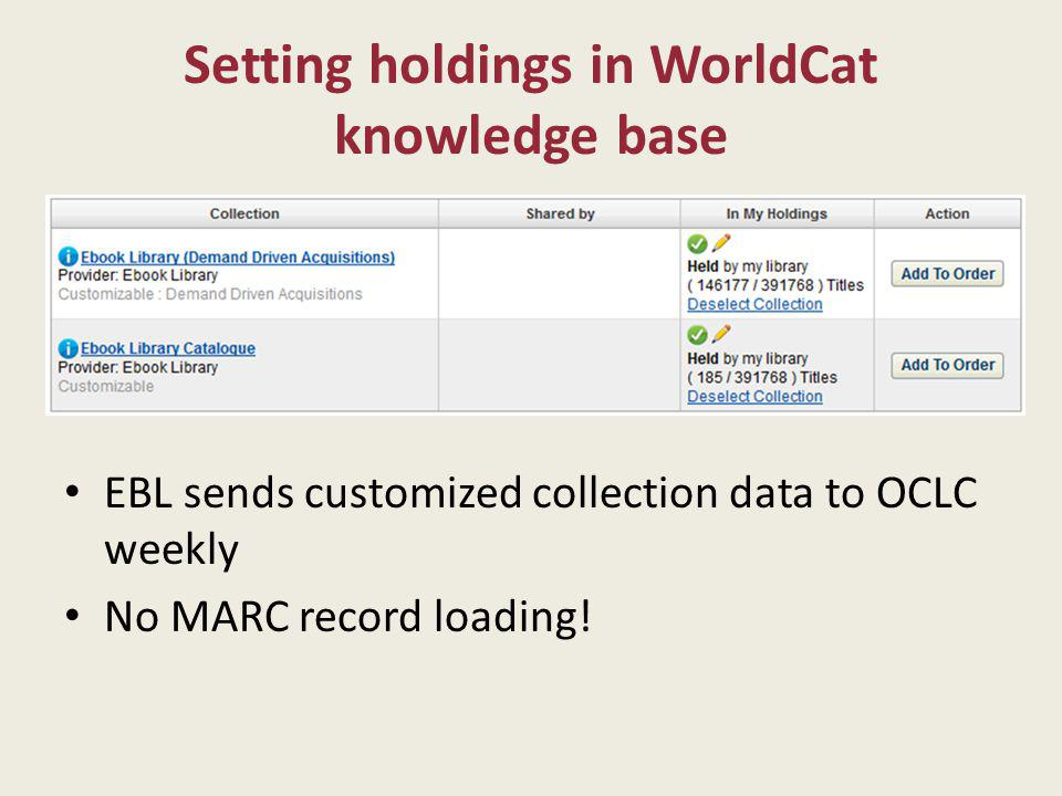 Setting holdings in WorldCat knowledge base EBL sends customized collection data to OCLC weekly No MARC record loading!
