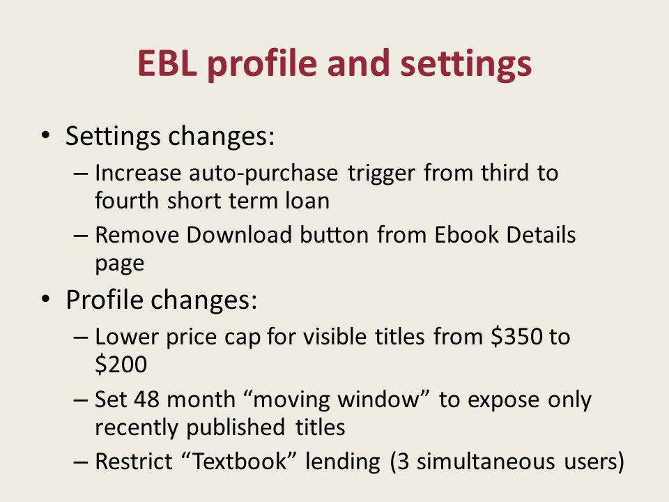 EBL profile and settings Settings changes: – Increase auto-purchase trigger from third to fourth short term loan – Remove Download button from Ebook Details page Profile changes: – Lower price cap for visible titles from $350 to $200 – Set 48 month moving window to expose only recently published titles – Restrict Textbook lending (3 simultaneous users)