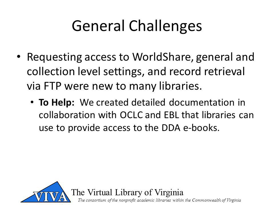 The Virtual Library of Virginia The consortium of the nonprofit academic libraries within the Commonwealth of Virginia General Challenges Requesting access to WorldShare, general and collection level settings, and record retrieval via FTP were new to many libraries.