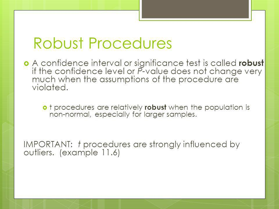 Robust Procedures A confidence interval or significance test is called robust if the confidence level or P-value does not change very much when the as
