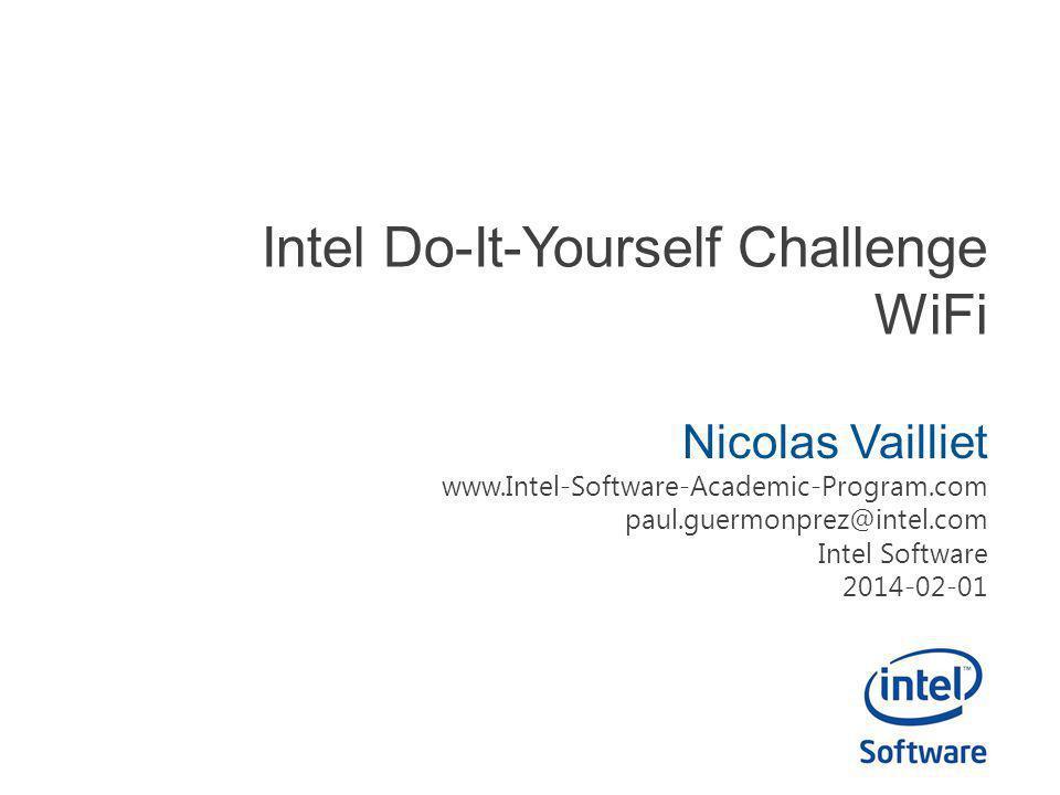 Intel Do-It-Yourself Challenge WiFi Nicolas Vailliet www.Intel-Software-Academic-Program.com paul.guermonprez@intel.com Intel Software 2014-02-01