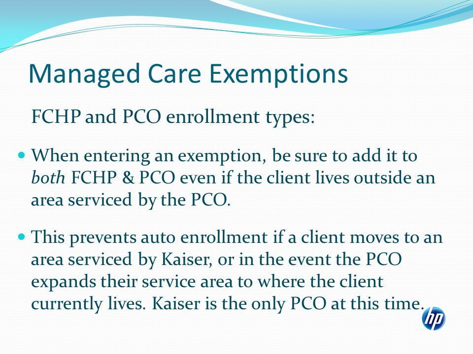 Managed Care Exemptions FCHP and PCO enrollment types: When entering an exemption, be sure to add it to both FCHP & PCO even if the client lives outside an area serviced by the PCO.