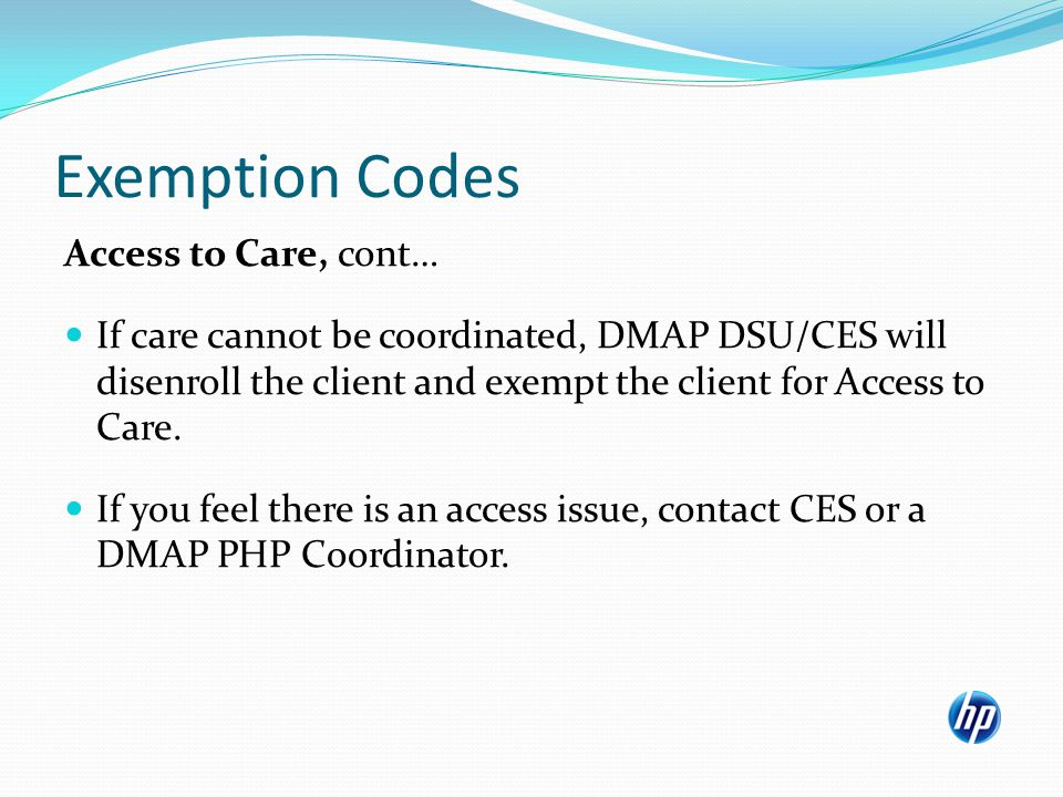 Exemption Codes Access to Care, cont… If care cannot be coordinated, DMAP DSU/CES will disenroll the client and exempt the client for Access to Care.