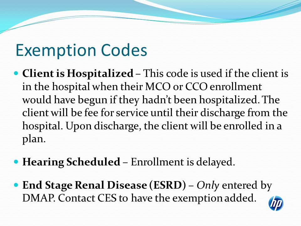Exemption Codes Client is Hospitalized – This code is used if the client is in the hospital when their MCO or CCO enrollment would have begun if they hadnt been hospitalized.