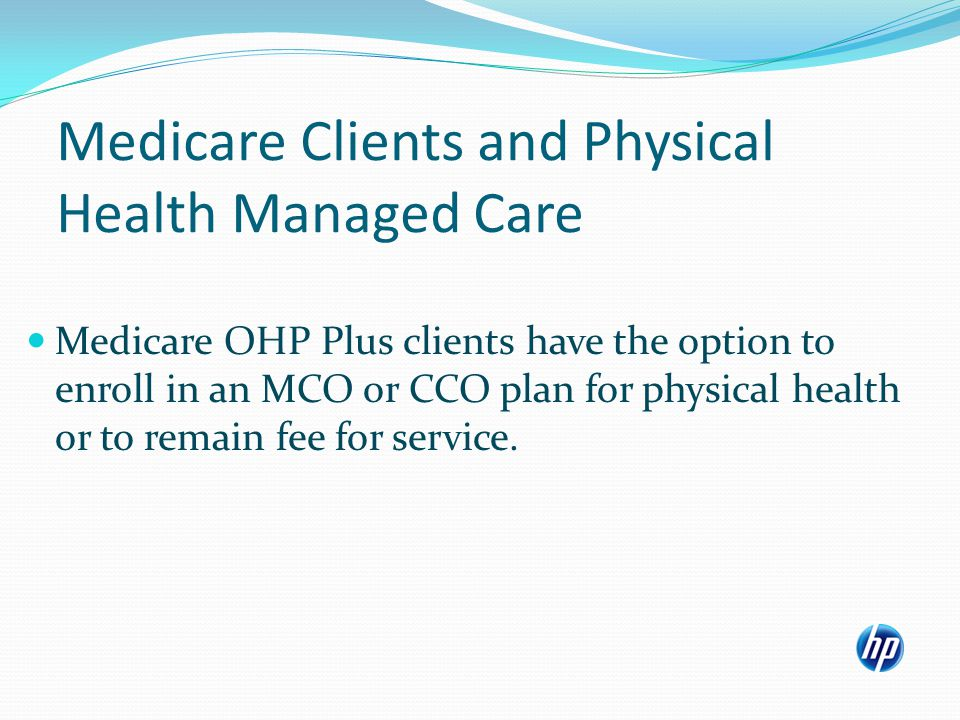 Medicare Clients and Physical Health Managed Care Medicare OHP Plus clients must be choice counseled.