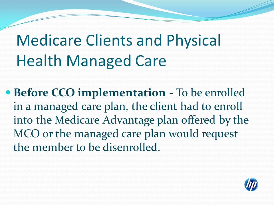 Medicare Clients and Physical Health Managed Care Before CCO implementation - To be enrolled in a managed care plan, the client had to enroll into the Medicare Advantage plan offered by the MCO or the managed care plan would request the member to be disenrolled.