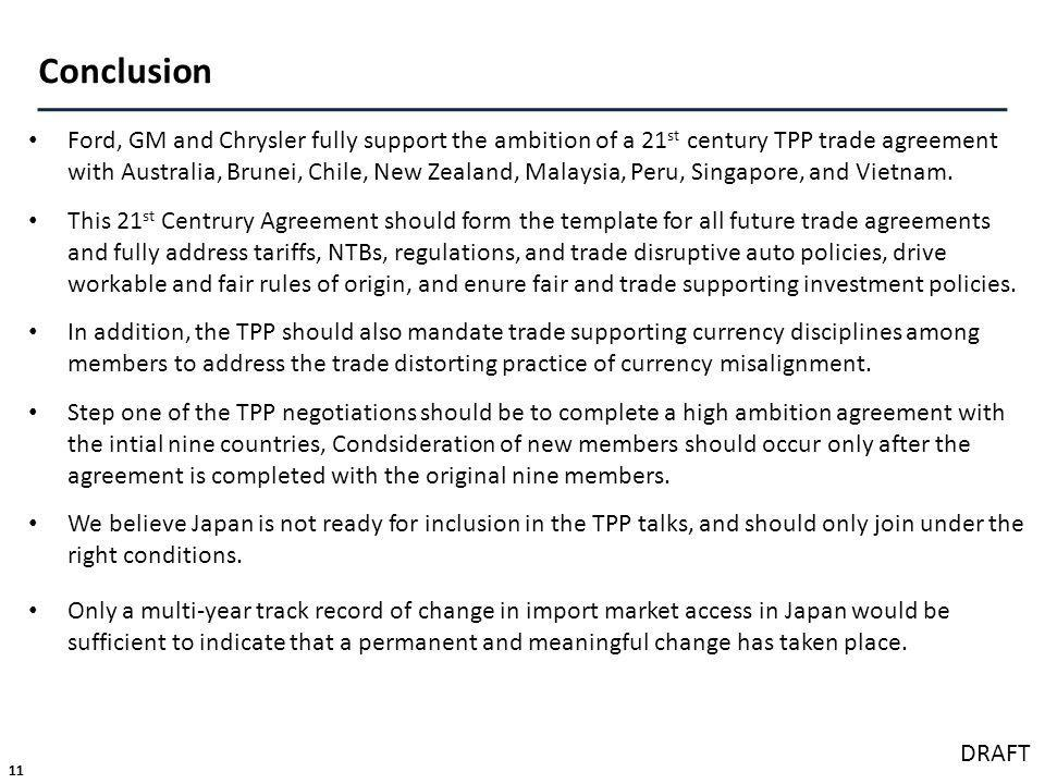 11 DRAFT Conclusion Ford, GM and Chrysler fully support the ambition of a 21 st century TPP trade agreement with Australia, Brunei, Chile, New Zealand, Malaysia, Peru, Singapore, and Vietnam.