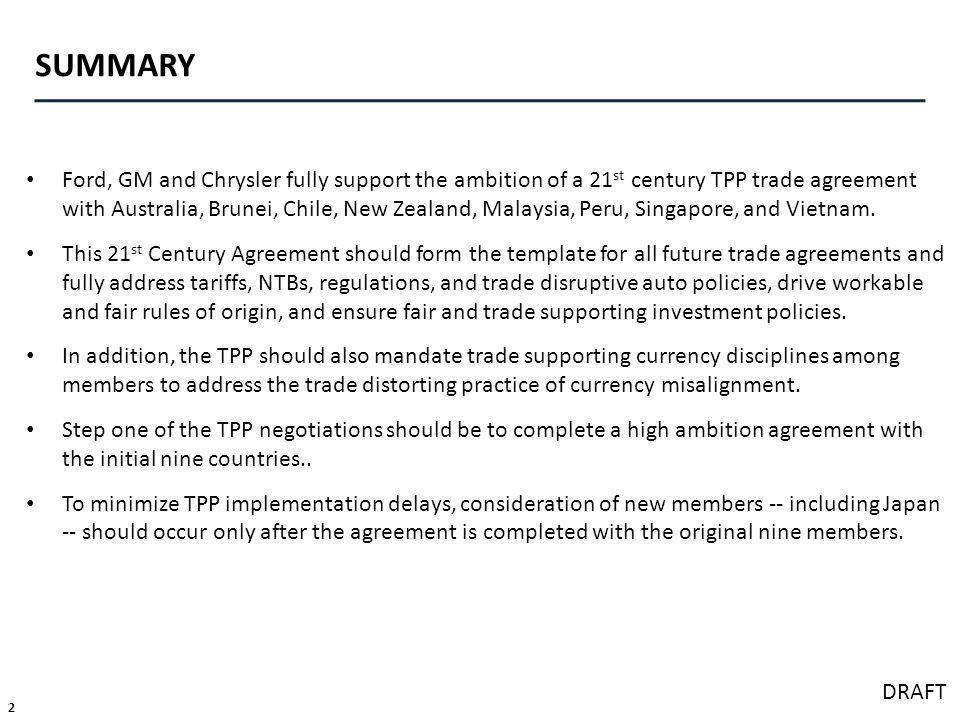 2 DRAFT SUMMARY Ford, GM and Chrysler fully support the ambition of a 21 st century TPP trade agreement with Australia, Brunei, Chile, New Zealand, Malaysia, Peru, Singapore, and Vietnam.