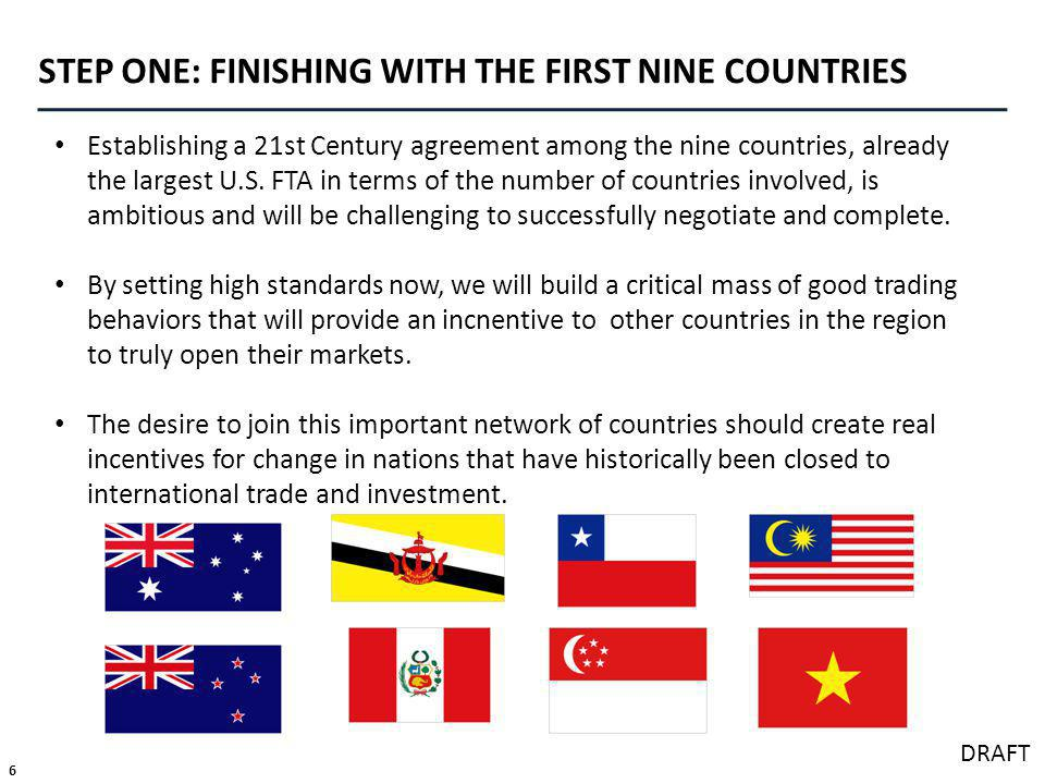 6 DRAFT STEP ONE: FINISHING WITH THE FIRST NINE COUNTRIES Establishing a 21st Century agreement among the nine countries, already the largest U.S.