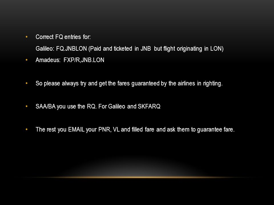 Correct FQ entries for: Galileo: FQ.JNBLON (Paid and ticketed in JNB but flight originating in LON) Amadeus: FXP/R,JNB.LON So please always try and get the fares guaranteed by the airlines in righting.