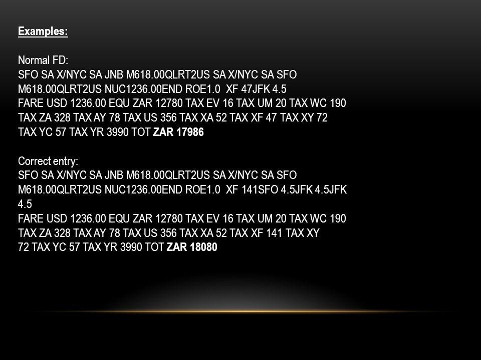 Examples: Normal FD: SFO SA X/NYC SA JNB M618.00QLRT2US SA X/NYC SA SFO M618.00QLRT2US NUC1236.00END ROE1.0 XF 47JFK 4.5 FARE USD 1236.00 EQU ZAR 12780 TAX EV 16 TAX UM 20 TAX WC 190 TAX ZA 328 TAX AY 78 TAX US 356 TAX XA 52 TAX XF 47 TAX XY 72 TAX YC 57 TAX YR 3990 TOT ZAR 17986 Correct entry: SFO SA X/NYC SA JNB M618.00QLRT2US SA X/NYC SA SFO M618.00QLRT2US NUC1236.00END ROE1.0 XF 141SFO 4.5JFK 4.5JFK 4.5 FARE USD 1236.00 EQU ZAR 12780 TAX EV 16 TAX UM 20 TAX WC 190 TAX ZA 328 TAX AY 78 TAX US 356 TAX XA 52 TAX XF 141 TAX XY 72 TAX YC 57 TAX YR 3990 TOT ZAR 18080
