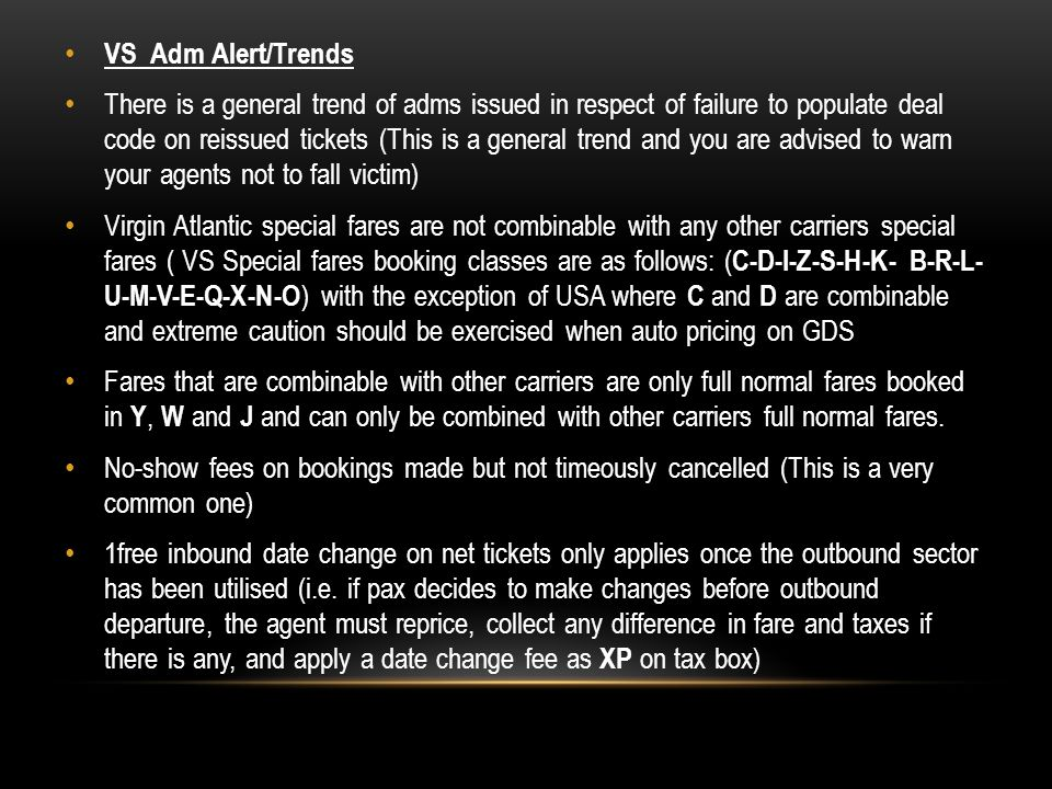 VS Adm Alert/Trends There is a general trend of adms issued in respect of failure to populate deal code on reissued tickets (This is a general trend and you are advised to warn your agents not to fall victim) Virgin Atlantic special fares are not combinable with any other carriers special fares ( VS Special fares booking classes are as follows: ( C-D-I-Z-S-H-K- B-R-L- U-M-V-E-Q-X-N-O ) with the exception of USA where C and D are combinable and extreme caution should be exercised when auto pricing on GDS Fares that are combinable with other carriers are only full normal fares booked in Y, W and J and can only be combined with other carriers full normal fares.
