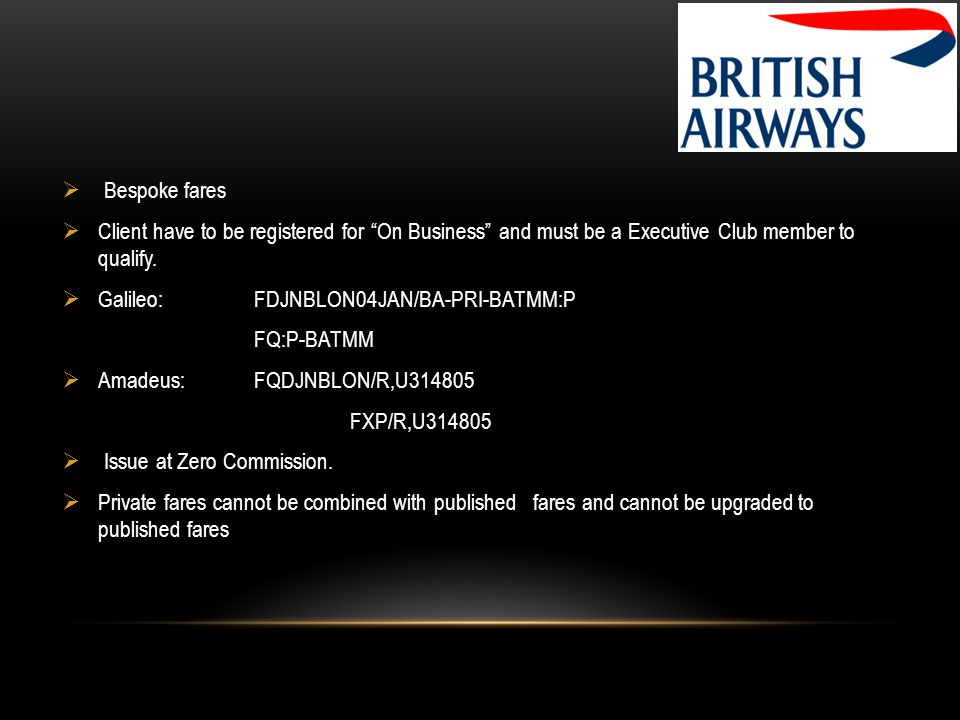 Bespoke fares Client have to be registered for On Business and must be a Executive Club member to qualify. Galileo: FDJNBLON04JAN/BA-PRI-BATMM:P FQ:P-