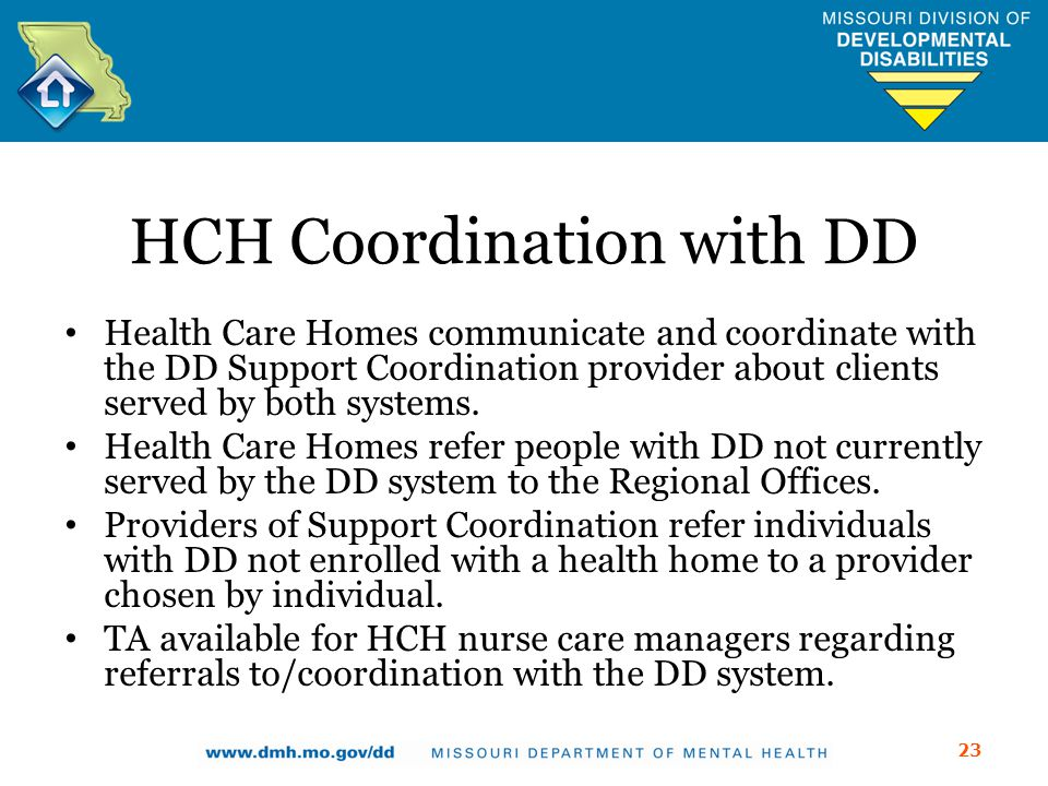 HCH Coordination with DD Health Care Homes communicate and coordinate with the DD Support Coordination provider about clients served by both systems.