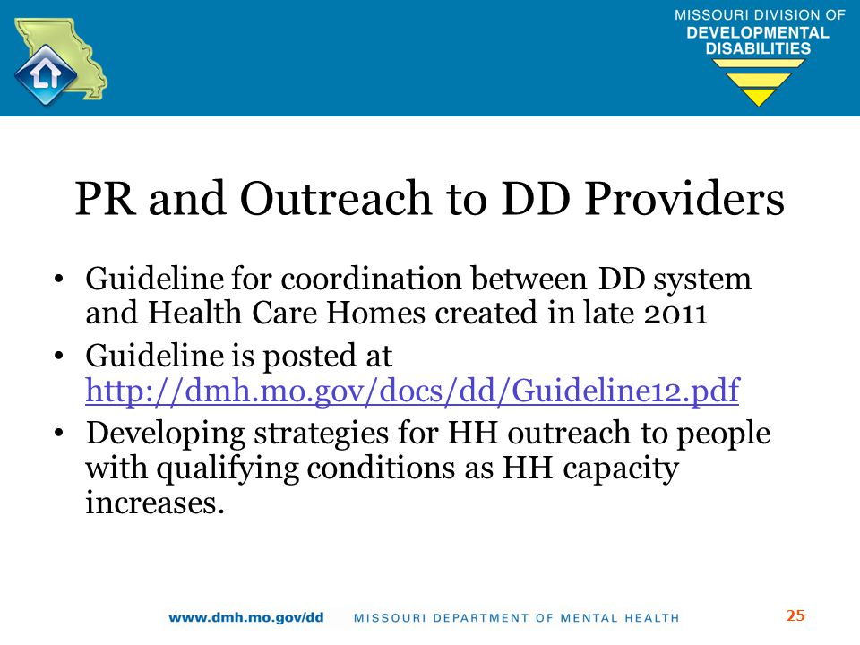 PR and Outreach to DD Providers Guideline for coordination between DD system and Health Care Homes created in late 2011 Guideline is posted at http://dmh.mo.gov/docs/dd/Guideline12.pdf http://dmh.mo.gov/docs/dd/Guideline12.pdf Developing strategies for HH outreach to people with qualifying conditions as HH capacity increases.