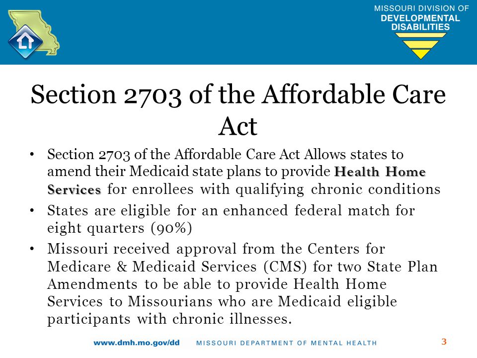 Section 2703 of the Affordable Care Act Health Home Services Section 2703 of the Affordable Care Act Allows states to amend their Medicaid state plans to provide Health Home Services for enrollees with qualifying chronic conditions States are eligible for an enhanced federal match for eight quarters (90%) Missouri received approval from the Centers for Medicare & Medicaid Services (CMS) for two State Plan Amendments to be able to provide Health Home Services to Missourians who are Medicaid eligible participants with chronic illnesses.