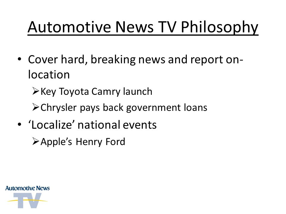 Automotive News TV Philosophy Cover hard, breaking news and report on- location Key Toyota Camry launch Chrysler pays back government loans Localize national events Apples Henry Ford