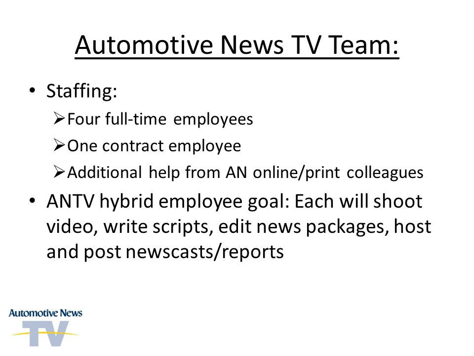 Automotive News TV Team: Staffing: Four full-time employees One contract employee Additional help from AN online/print colleagues ANTV hybrid employee goal: Each will shoot video, write scripts, edit news packages, host and post newscasts/reports