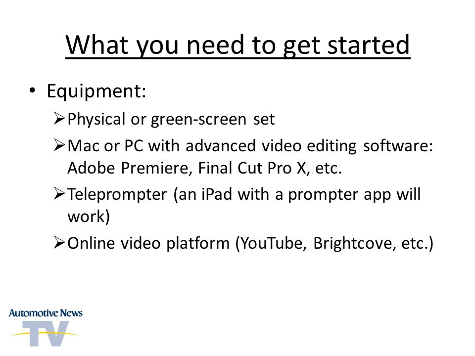 What you need to get started Equipment: Physical or green-screen set Mac or PC with advanced video editing software: Adobe Premiere, Final Cut Pro X,