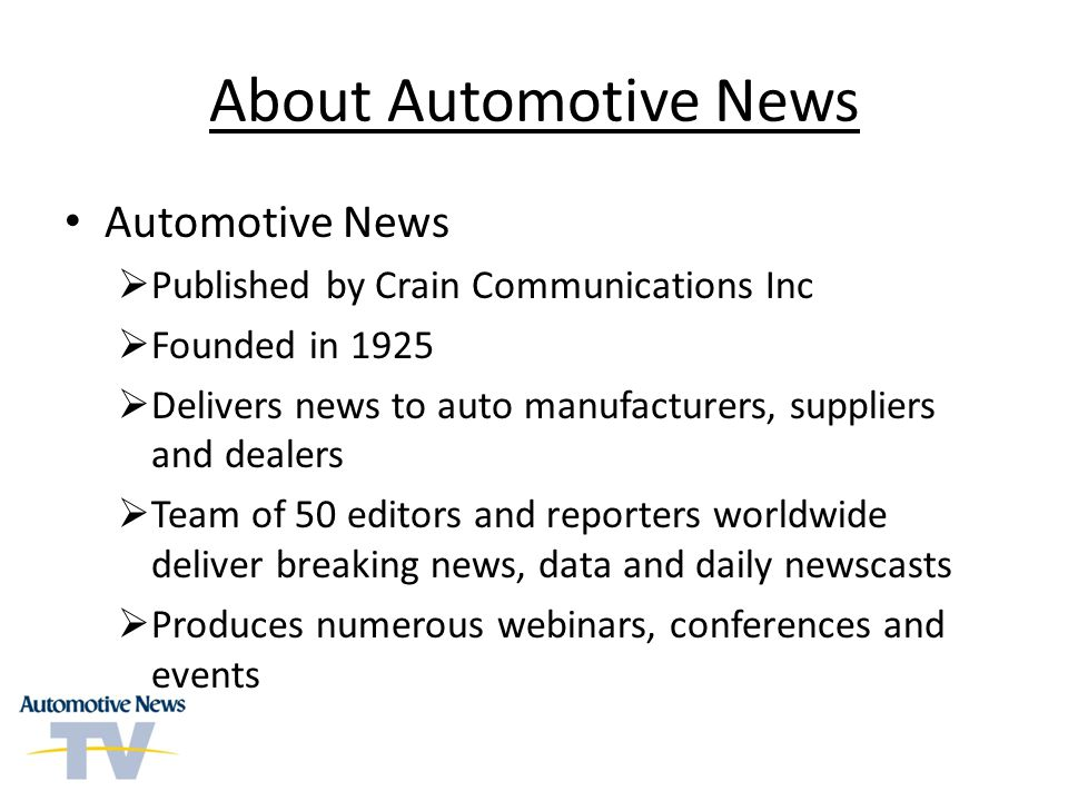 About Automotive News Automotive News Published by Crain Communications Inc Founded in 1925 Delivers news to auto manufacturers, suppliers and dealers Team of 50 editors and reporters worldwide deliver breaking news, data and daily newscasts Produces numerous webinars, conferences and events
