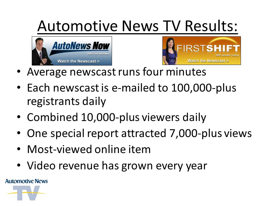 Automotive News TV Results: Average newscast runs four minutes Each newscast is e-mailed to 100,000-plus registrants daily Combined 10,000-plus viewer