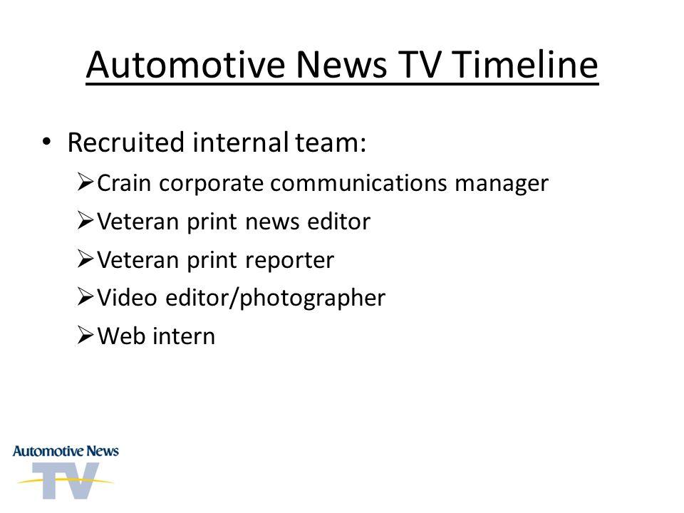 Automotive News TV Timeline Recruited internal team: Crain corporate communications manager Veteran print news editor Veteran print reporter Video editor/photographer Web intern