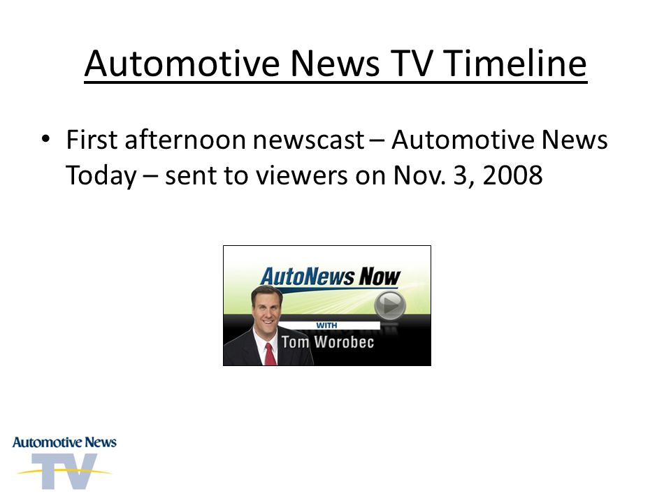 Automotive News TV Timeline First afternoon newscast – Automotive News Today – sent to viewers on Nov. 3, 2008