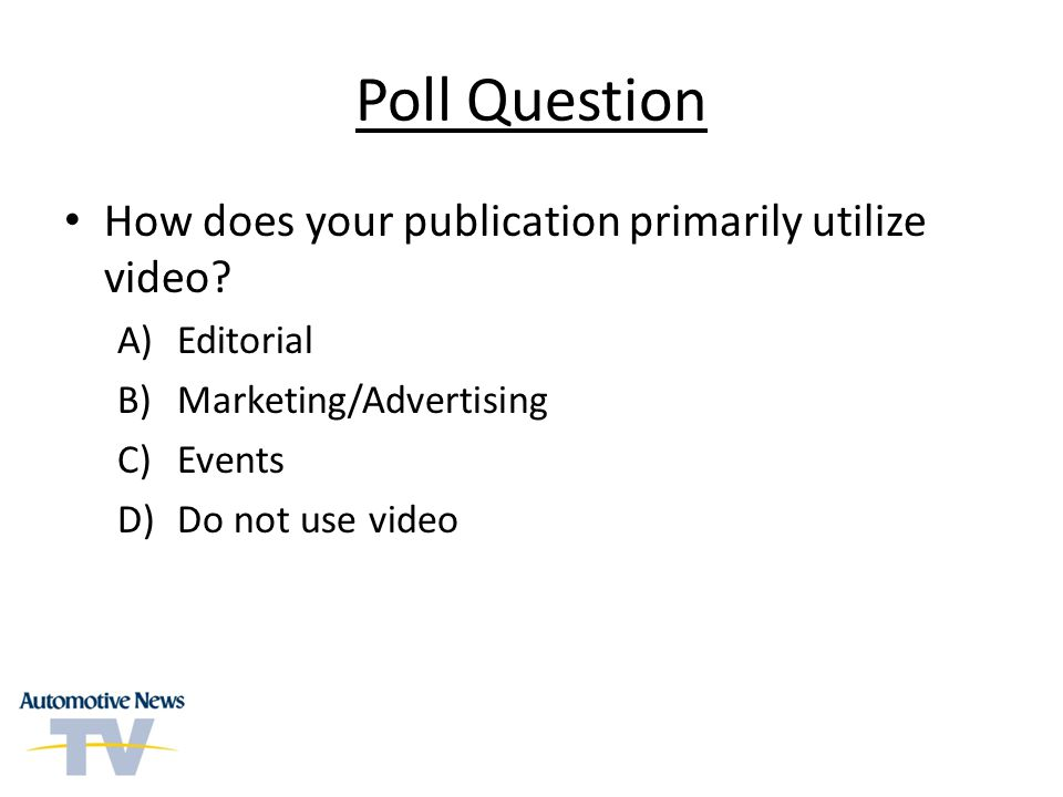Poll Question How does your publication primarily utilize video? A)Editorial B)Marketing/Advertising C)Events D)Do not use video