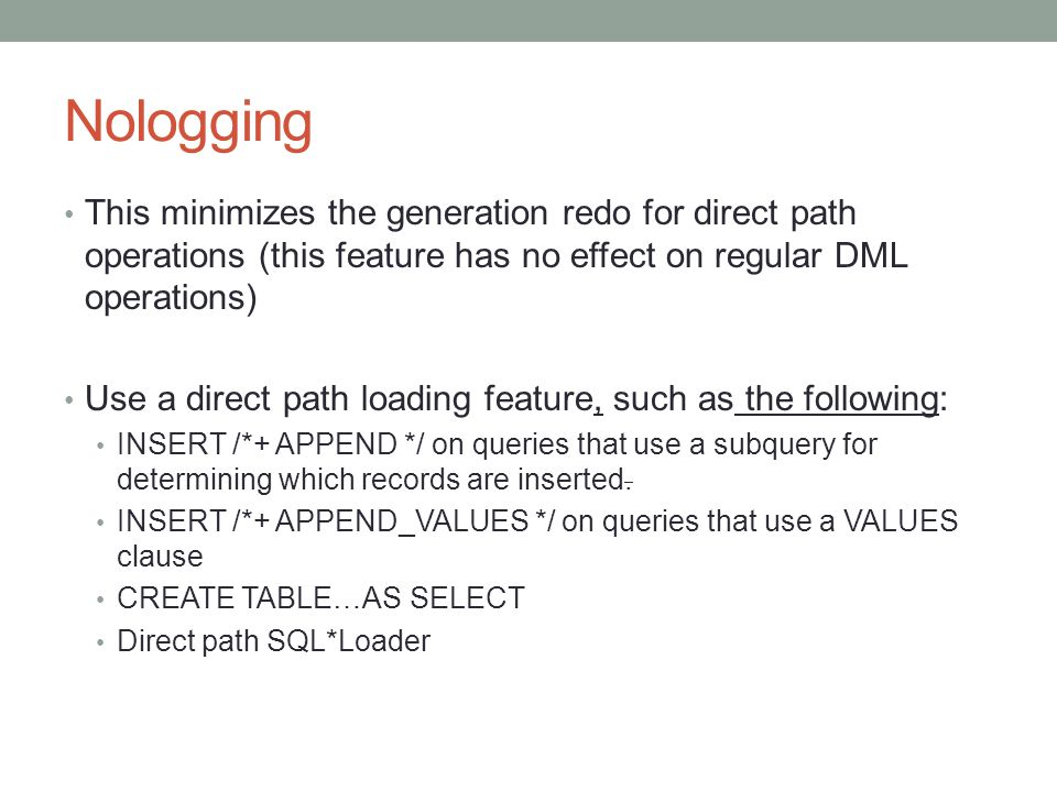 Nologging This minimizes the generation redo for direct path operations (this feature has no effect on regular DML operations) Use a direct path loading feature, such as the following: INSERT /*+ APPEND */ on queries that use a subquery for determining which records are inserted.