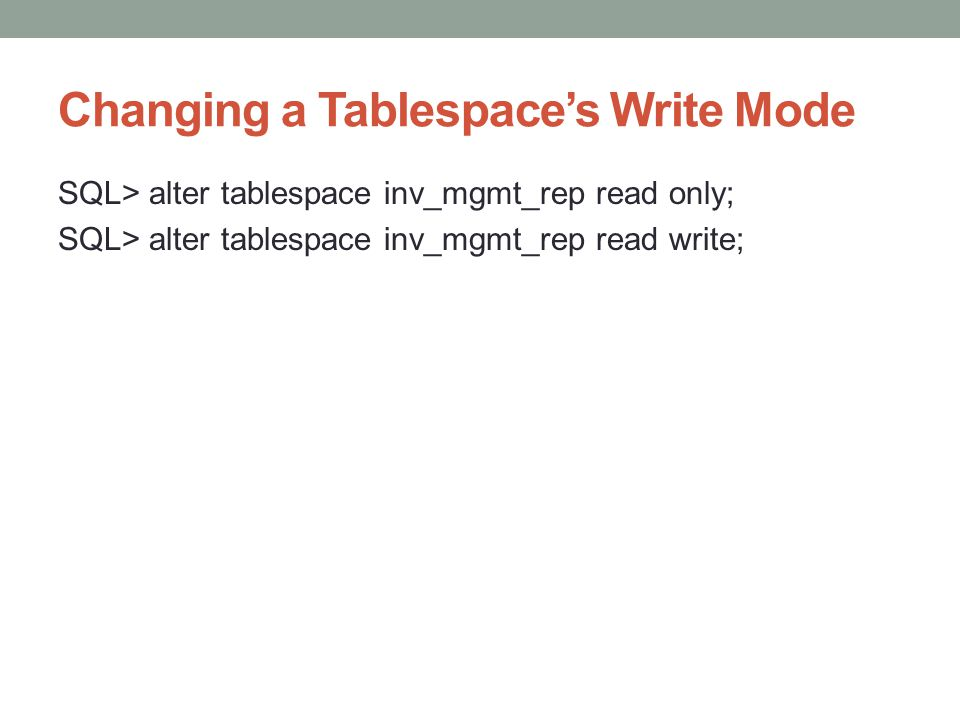 Changing a Tablespaces Write Mode SQL> alter tablespace inv_mgmt_rep read only; SQL> alter tablespace inv_mgmt_rep read write;